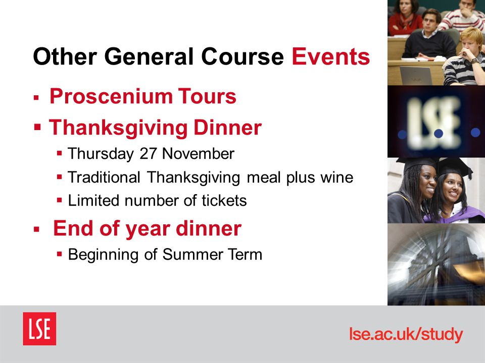 Other General Course Events  Proscenium Tours  Thanksgiving Dinner  Thursday 27 November  Traditional Thanksgiving meal plus wine  Limited number of tickets  End of year dinner  Beginning of Summer Term