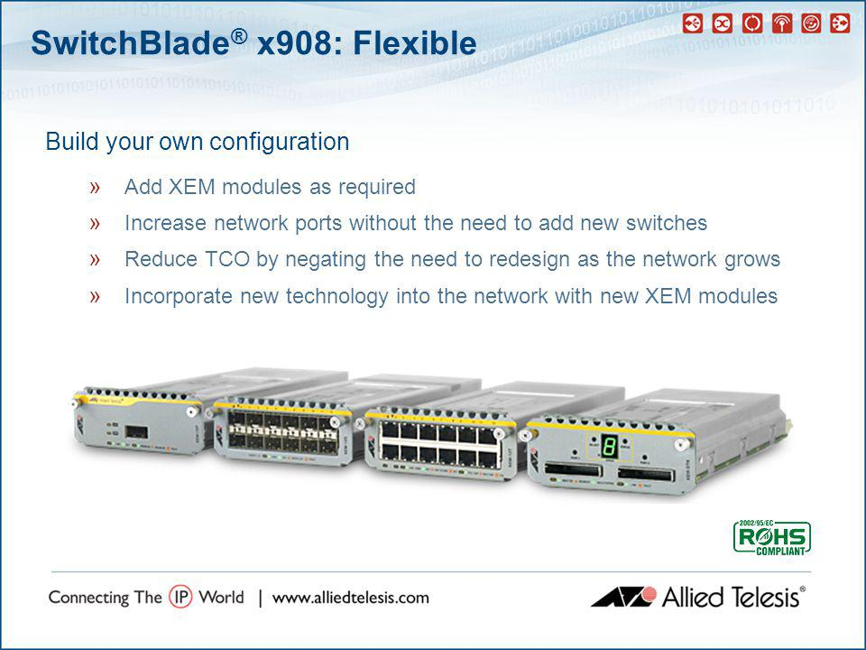 SwitchBlade ® x908: Flexible Build your own configuration » Add XEM modules as required » Increase network ports without the need to add new switches » Reduce TCO by negating the need to redesign as the network grows » Incorporate new technology into the network with new XEM modules