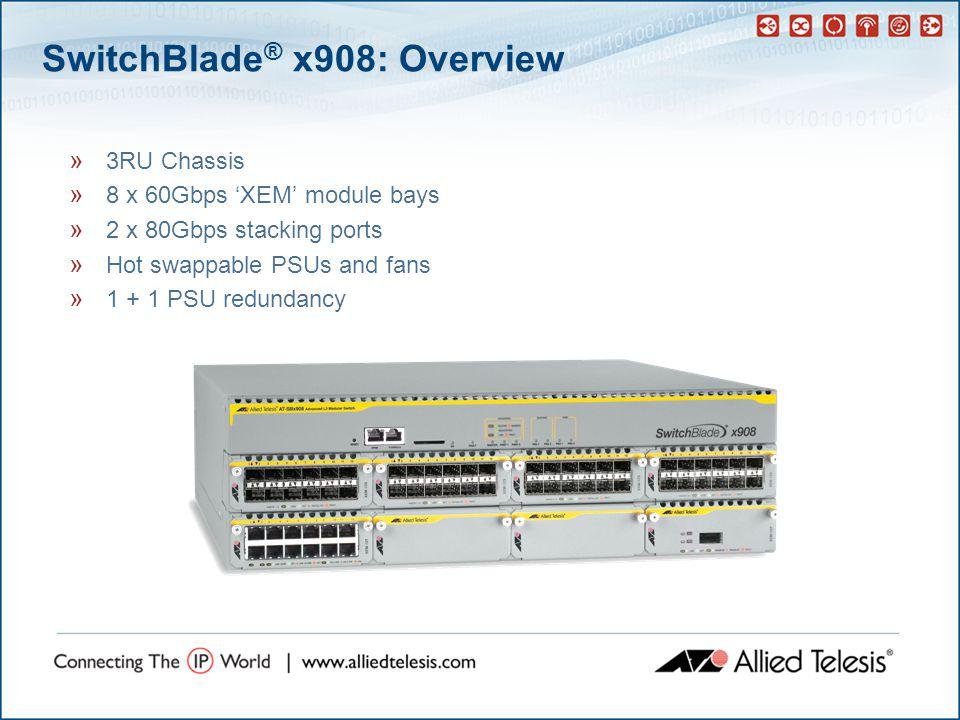 SwitchBlade ® x908: Overview » 3RU Chassis » 8 x 60Gbps 'XEM' module bays » 2 x 80Gbps stacking ports » Hot swappable PSUs and fans » 1 + 1 PSU redundancy