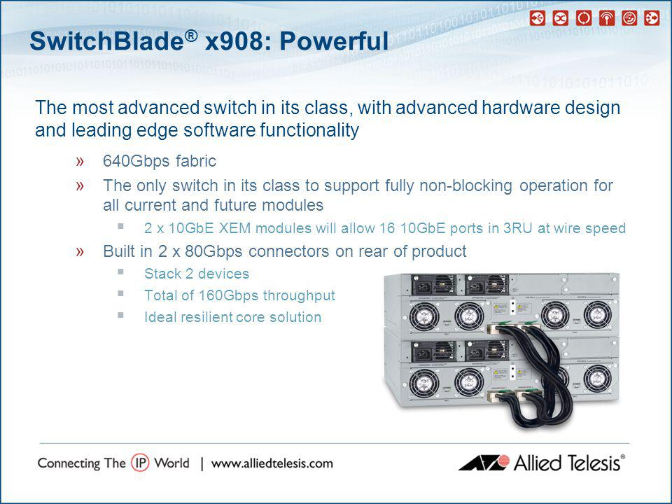 SwitchBlade ® x908: Future Proof » Most granular switch in its class  Superior QoS features  Allows ports to be added as required  Support for new XEM modules as they become available –2 x 10GbE in development now » Virtual Chassis Stacking  Allows switch to grow with network  Allows resiliency to be added in the core » IPv6  Hardware support for IPv6 allows an easy transition » Industry standard command line  Understood by the largest group of industry professionals  Decreased training investment  Increased efficiency when used in mixed networks