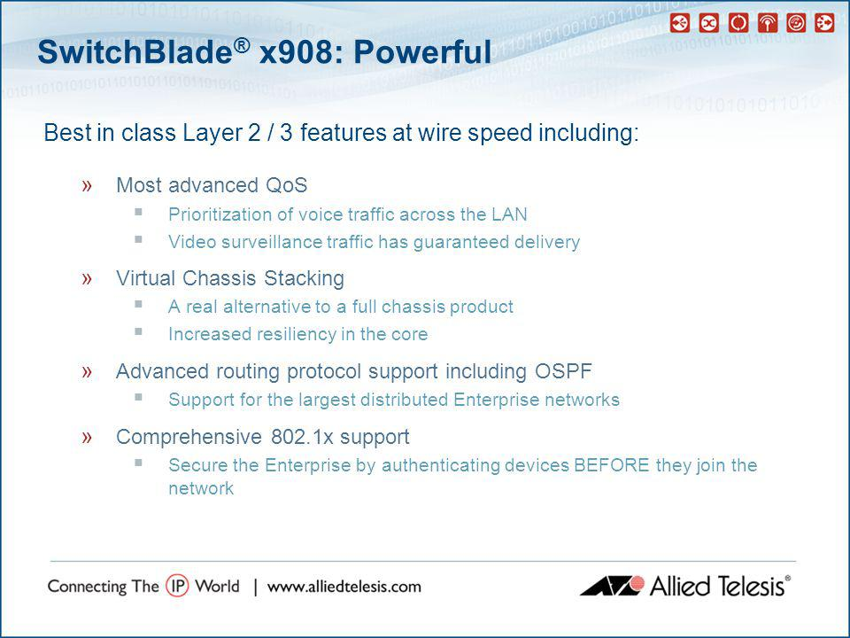 SwitchBlade ® x908: Future Proof  IPv6 support in hardware (Native IPv6) » Wire-speed IPv6 switching and routing on all ports » Allows for a smooth migration to IPv6 networking  With wire speed IPv6, x900s can be used in any network, from current IPv4 to high end networks running IPv6 over GbE and 10GbE  IPv6 take-up is happening » University networks » Military » Government  IPv6 support is a future requirement for many networks