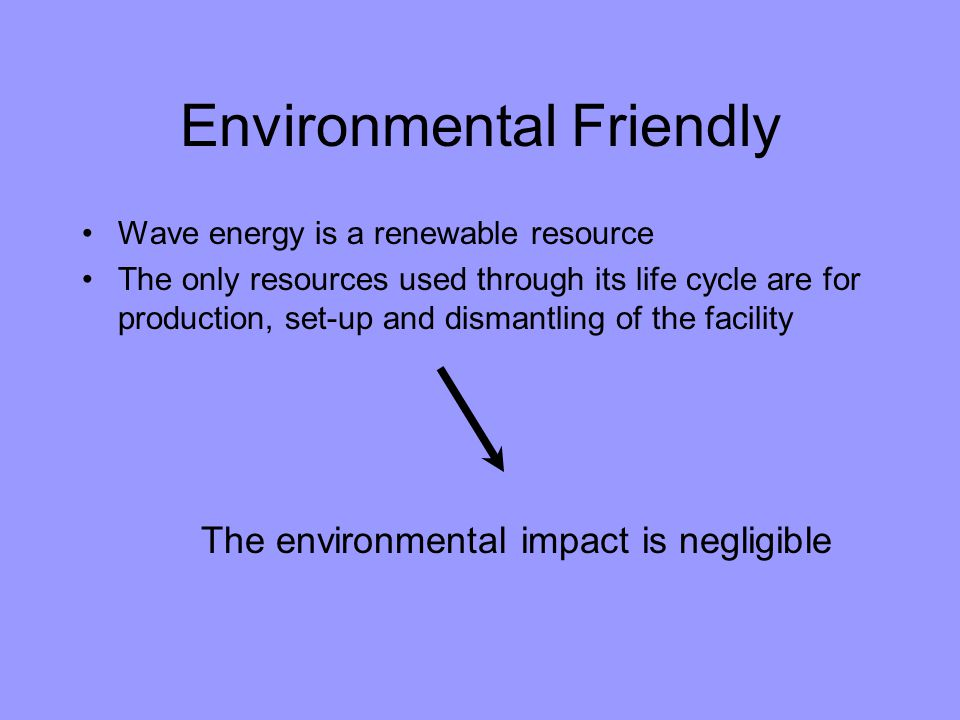 Environmental Friendly Wave energy is a renewable resource The only resources used through its life cycle are for production, set-up and dismantling o