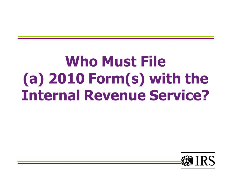 Who Must File (a) 2010 Form(s) with the Internal Revenue Service