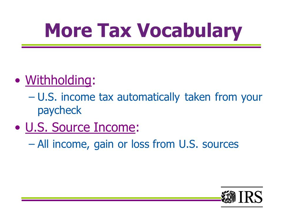 More Tax Vocabulary Withholding: –U.S. income tax automatically taken from your paycheck U.S.