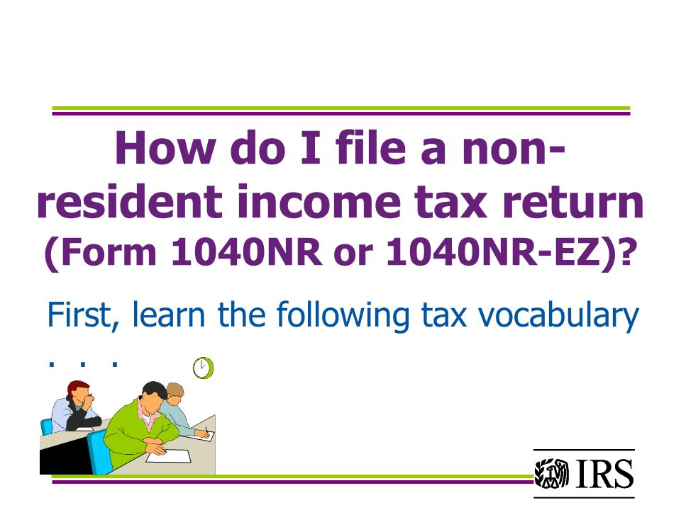 How do I file a non- resident income tax return (Form 1040NR or 1040NR-EZ).