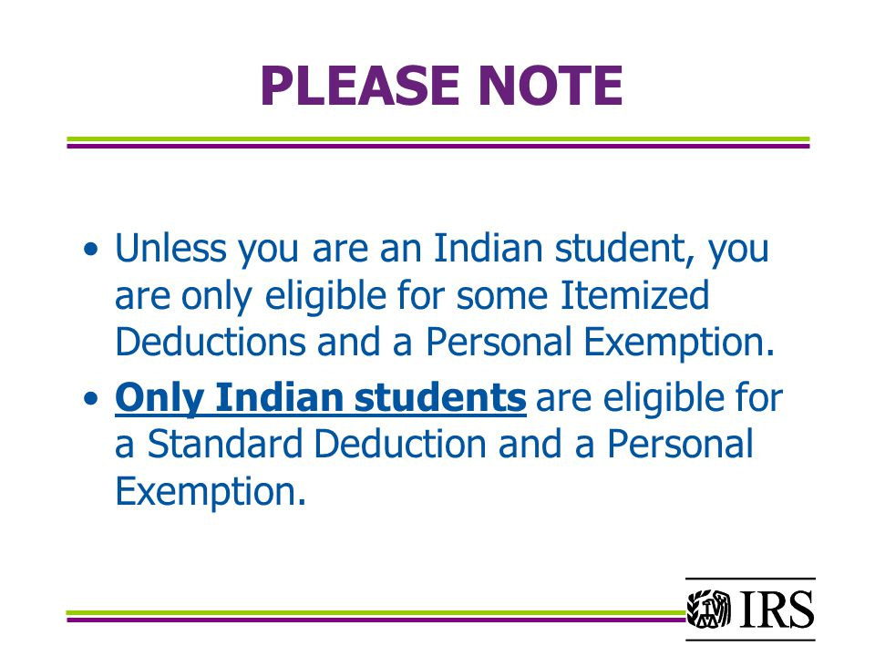 PLEASE NOTE Unless you are an Indian student, you are only eligible for some Itemized Deductions and a Personal Exemption.