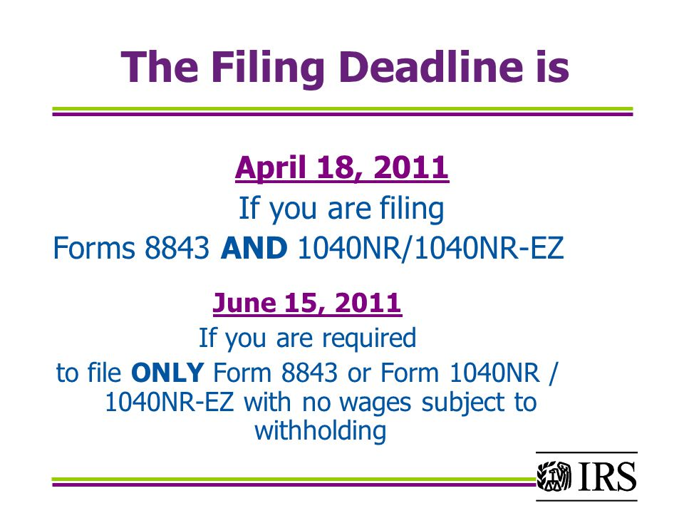 The Filing Deadline is April 18, 2011 If you are filing Forms 8843 AND 1040NR/1040NR-EZ June 15, 2011 If you are required to file ONLY Form 8843 or Form 1040NR / 1040NR-EZ with no wages subject to withholding
