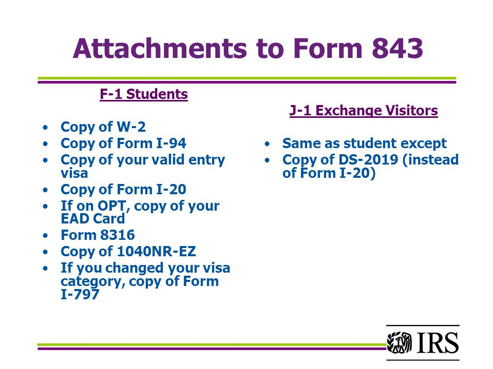 Attachments to Form 843 F-1 Students Copy of W-2 Copy of Form I-94 Copy of your valid entry visa Copy of Form I-20 If on OPT, copy of your EAD Card Form 8316 Copy of 1040NR-EZ If you changed your visa category, copy of Form I-797 J-1 Exchange Visitors Same as student except Copy of DS-2019 (instead of Form I-20)