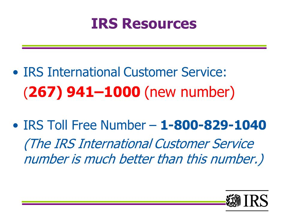 IRS Resources IRS International Customer Service: ( 267) 941–1000 (new number) IRS Toll Free Number – 1-800-829-1040 (The IRS International Customer Service number is much better than this number.)