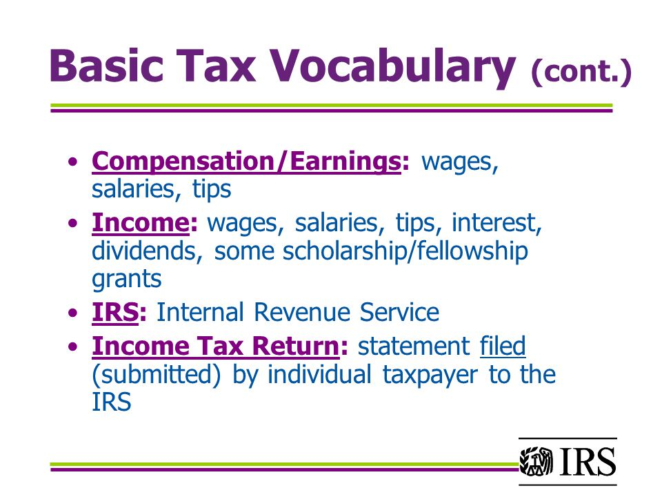 Basic Tax Vocabulary (cont.) Compensation/Earnings: wages, salaries, tips Income: wages, salaries, tips, interest, dividends, some scholarship/fellowship grants IRS: Internal Revenue Service Income Tax Return: statement filed (submitted) by individual taxpayer to the IRS