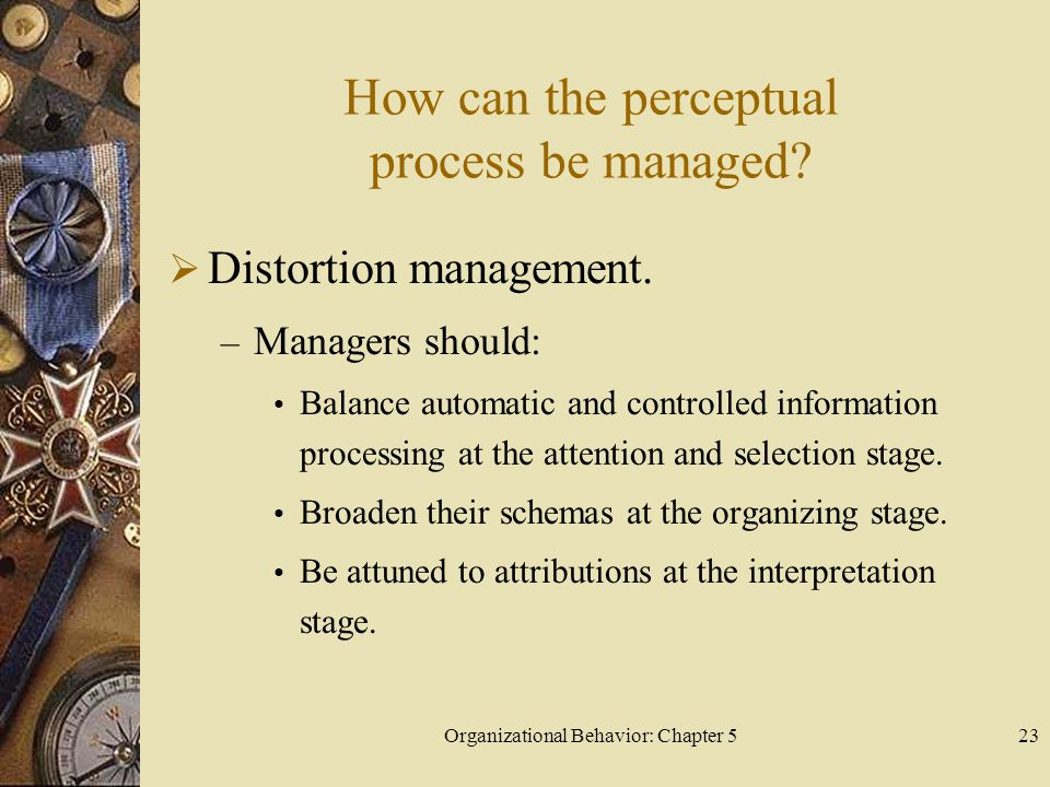 Organizational Behavior: Chapter 523 How can the perceptual process be managed?  Distortion management. – Managers should: Balance automatic and cont