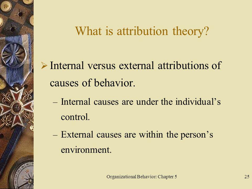 Organizational Behavior: Chapter 525 What is attribution theory?  Internal versus external attributions of causes of behavior. – Internal causes are