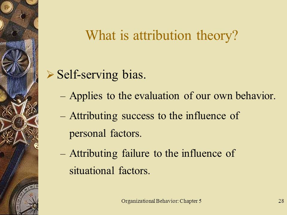 Organizational Behavior: Chapter 528 What is attribution theory?  Self-serving bias. – Applies to the evaluation of our own behavior. – Attributing s