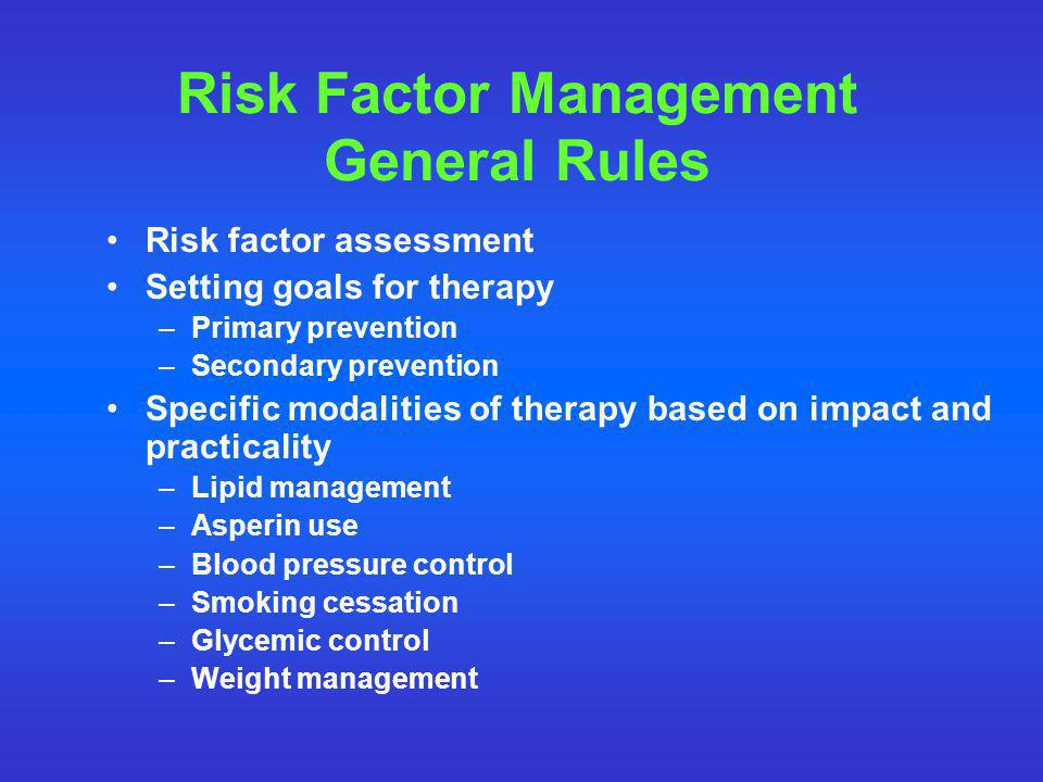 Risk Factor Management General Rules Risk factor assessment Setting goals for therapy –Primary prevention –Secondary prevention Specific modalities of therapy based on impact and practicality –Lipid management –Asperin use –Blood pressure control –Smoking cessation –Glycemic control –Weight management