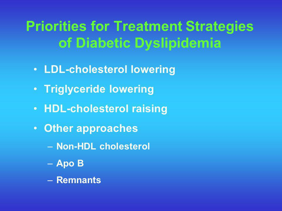 Priorities for Treatment Strategies of Diabetic Dyslipidemia LDL-cholesterol lowering Triglyceride lowering HDL-cholesterol raising Other approaches –Non-HDL cholesterol –Apo B –Remnants
