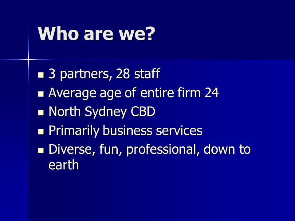 Who are we? 3 partners, 28 staff 3 partners, 28 staff Average age of entire firm 24 Average age of entire firm 24 North Sydney CBD North Sydney CBD Pr