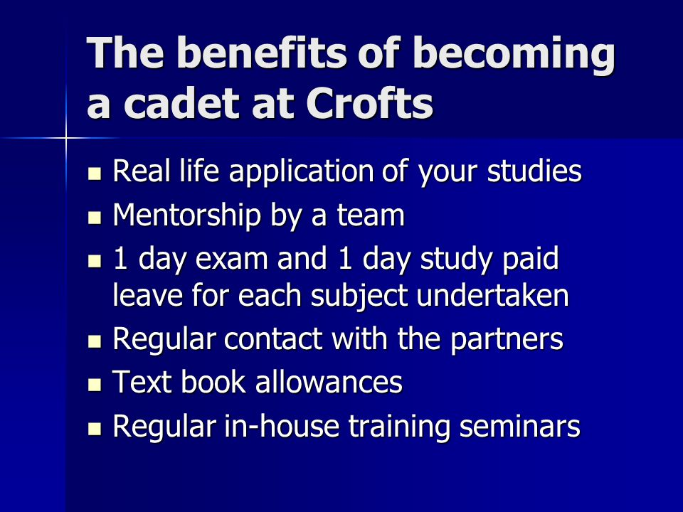 The benefits of becoming a cadet at Crofts Real life application of your studies Real life application of your studies Mentorship by a team Mentorship by a team 1 day exam and 1 day study paid leave for each subject undertaken 1 day exam and 1 day study paid leave for each subject undertaken Regular contact with the partners Regular contact with the partners Text book allowances Text book allowances Regular in-house training seminars Regular in-house training seminars