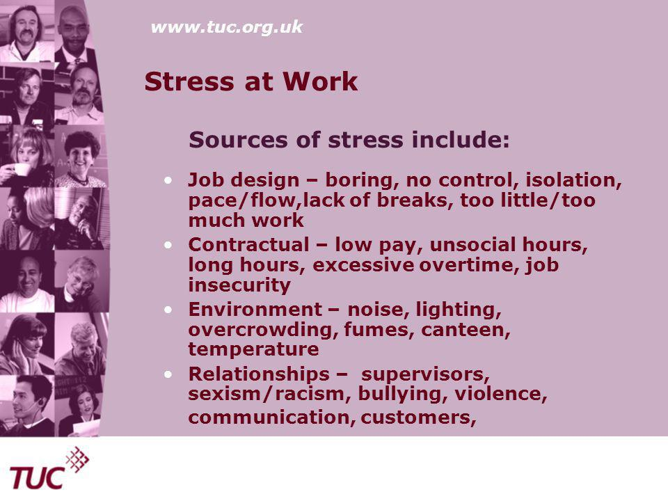 www.tuc.org.uk Stress at Work Sources of stress include: Job design – boring, no control, isolation, pace/flow,lack of breaks, too little/too much work Contractual – low pay, unsocial hours, long hours, excessive overtime, job insecurity Environment – noise, lighting, overcrowding, fumes, canteen, temperature Relationships – supervisors, sexism/racism, bullying, violence, communication, customers,