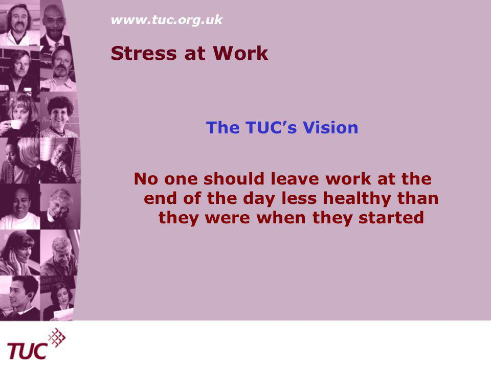 www.tuc.org.uk Stress at Work The TUC's Vision No one should leave work at the end of the day less healthy than they were when they started