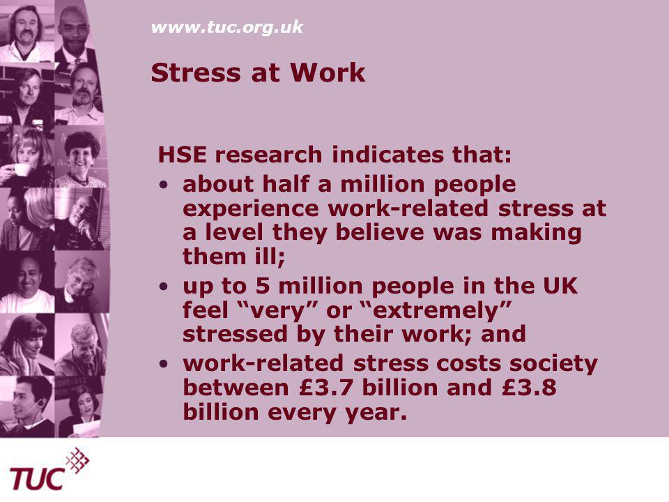 www.tuc.org.uk Stress at Work HSE research indicates that: about half a million people experience work-related stress at a level they believe was making them ill; up to 5 million people in the UK feel very or extremely stressed by their work; and work-related stress costs society between £3.7 billion and £3.8 billion every year.