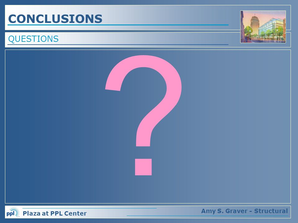 Plaza at PPL Center Amy S. Graver - Structural QUESTIONS CONCLUSIONS