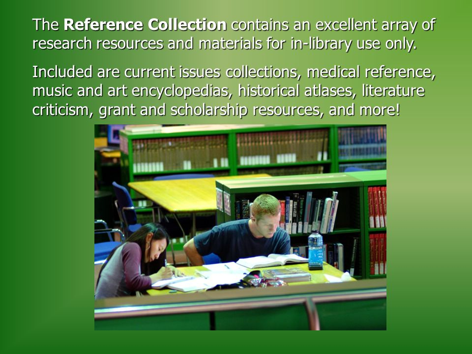 The Reference Collection contains an excellent array of research resources and materials for in-library use only.