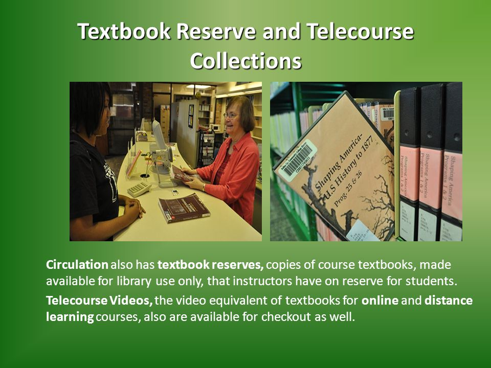Textbook Reserve and Telecourse Collections Circulation also has textbook reserves, copies of course textbooks, made available for library use only, that instructors have on reserve for students.