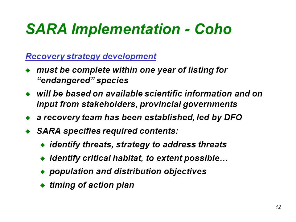 12 SARA Implementation - Coho Recovery strategy development u must be complete within one year of listing for endangered species u will be based on available scientific information and on input from stakeholders, provincial governments u a recovery team has been established, led by DFO u SARA specifies required contents: u identify threats, strategy to address threats u identify critical habitat, to extent possible… u population and distribution objectives u timing of action plan