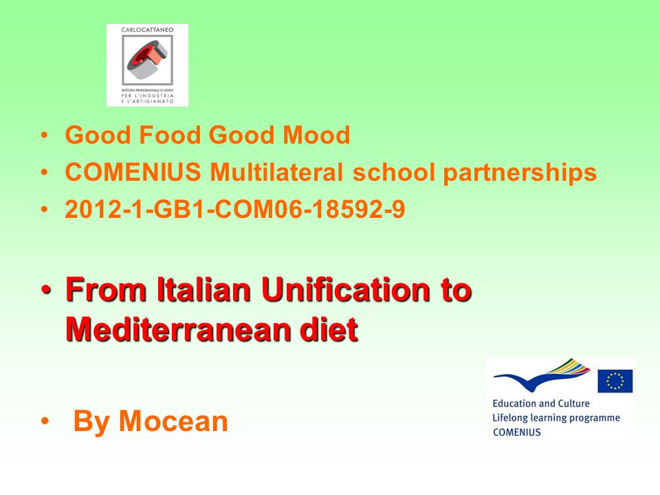 Good Food Good Mood COMENIUS Multilateral school partnerships 2012-1-GB1-COM06-18592-9 From Italian Unification to Mediterranean dietFrom Italian Unification to Mediterranean diet By Mocean