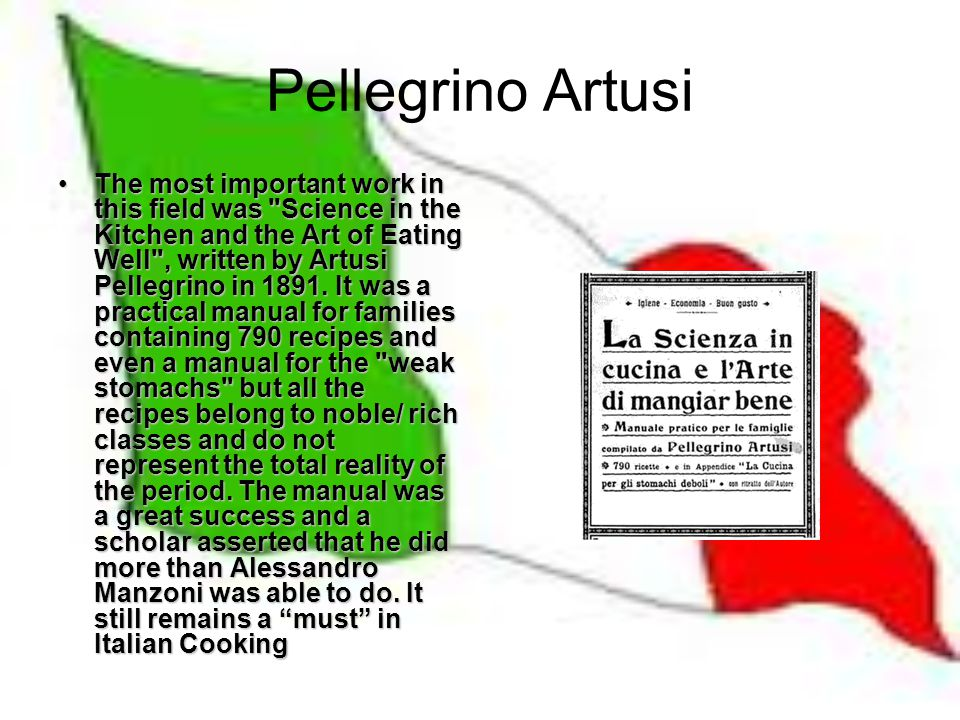 Pellegrino Artusi The most important work in this field was Science in the Kitchen and the Art of Eating Well , written by Artusi Pellegrino in 1891.