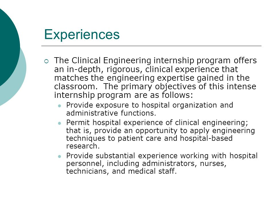 Experiences  The Clinical Engineering internship program offers an in-depth, rigorous, clinical experience that matches the engineering expertise gai
