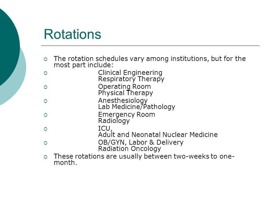 Rotations  The rotation schedules vary among institutions, but for the most part include:  Clinical Engineering Respiratory Therapy  Operating Room Physical Therapy  Anesthesiology Lab Medicine/Pathology  Emergency Room Radiology  ICU, Adult and Neonatal Nuclear Medicine  OB/GYN, Labor & Delivery Radiation Oncology  These rotations are usually between two-weeks to one- month.