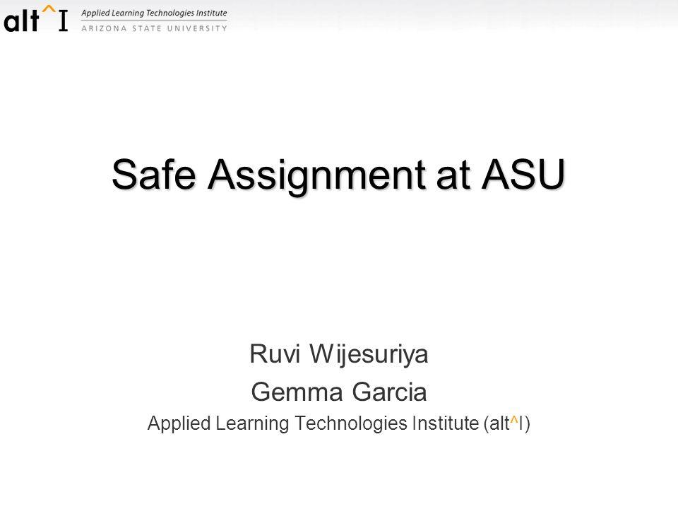 Safe Assignment at ASU Ruvi Wijesuriya Gemma Garcia Applied Learning Technologies Institute (alt^I)