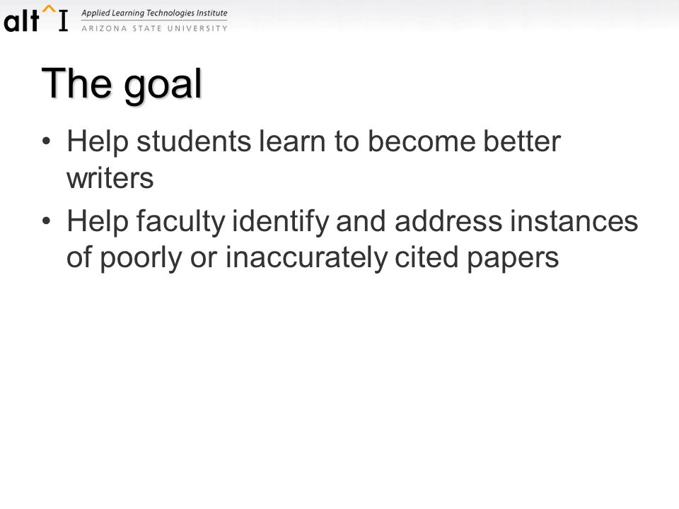 The goal Help students learn to become better writers Help faculty identify and address instances of poorly or inaccurately cited papers