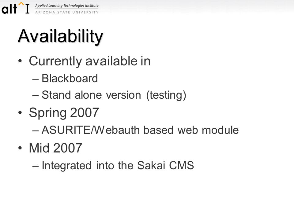 Availability Currently available in –Blackboard –Stand alone version (testing) Spring 2007 –ASURITE/Webauth based web module Mid 2007 –Integrated into