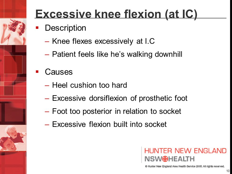 10 Excessive knee flexion (at IC)  Description –Knee flexes excessively at I.C –Patient feels like he's walking downhill  Causes –Heel cushion too hard –Excessive dorsiflexion of prosthetic foot –Foot too posterior in relation to socket –Excessive flexion built into socket