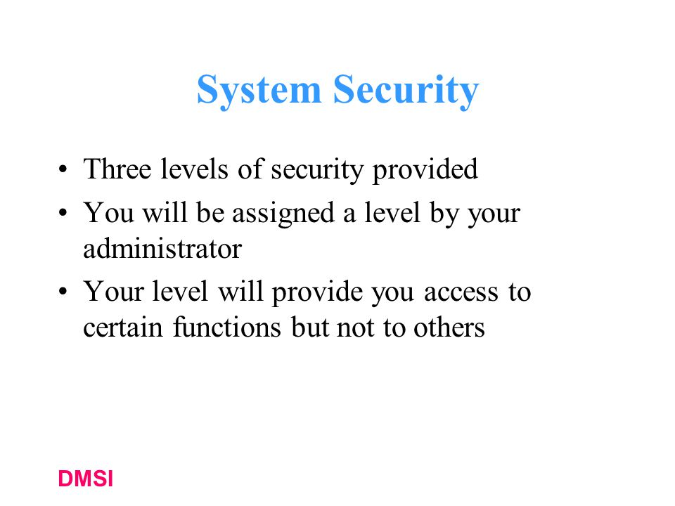 DMSI System Security Three levels of security provided You will be assigned a level by your administrator Your level will provide you access to certain functions but not to others