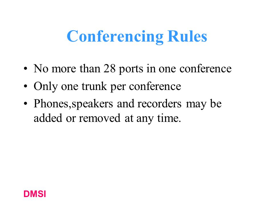 DMSI Conferencing Rules No more than 28 ports in one conference Only one trunk per conference Phones,speakers and recorders may be added or removed at any time.