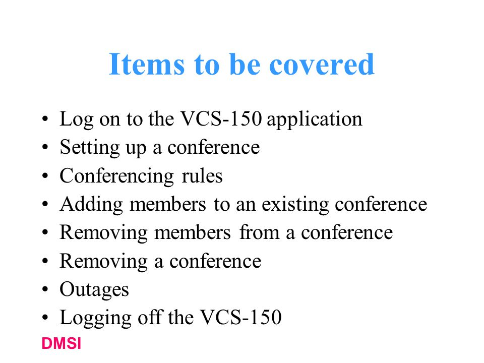 DMSI Items to be covered Log on to the VCS-150 application Setting up a conference Conferencing rules Adding members to an existing conference Removing members from a conference Removing a conference Outages Logging off the VCS-150