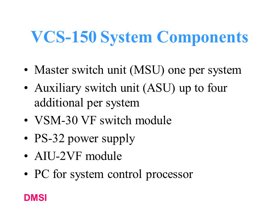 DMSI VCS-150 System Components Master switch unit (MSU) one per system Auxiliary switch unit (ASU) up to four additional per system VSM-30 VF switch module PS-32 power supply AIU-2VF module PC for system control processor