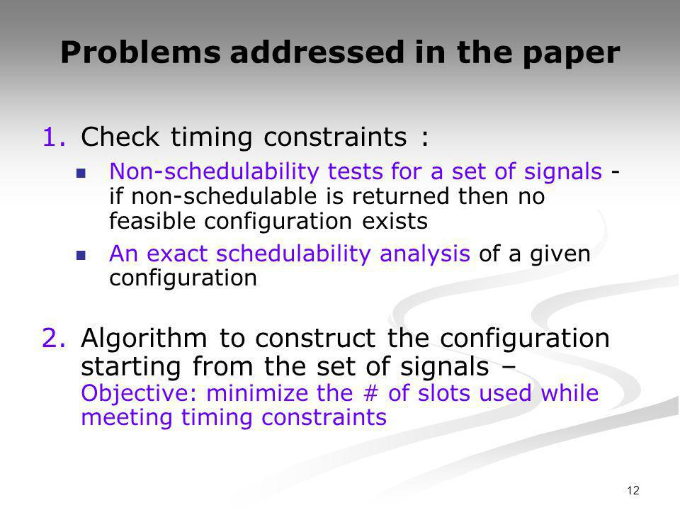 12 Problems addressed in the paper 1.Check timing constraints : Non-schedulability tests for a set of signals - if non-schedulable is returned then no feasible configuration exists An exact schedulability analysis of a given configuration 2.Algorithm to construct the configuration starting from the set of signals – Objective: minimize the # of slots used while meeting timing constraints