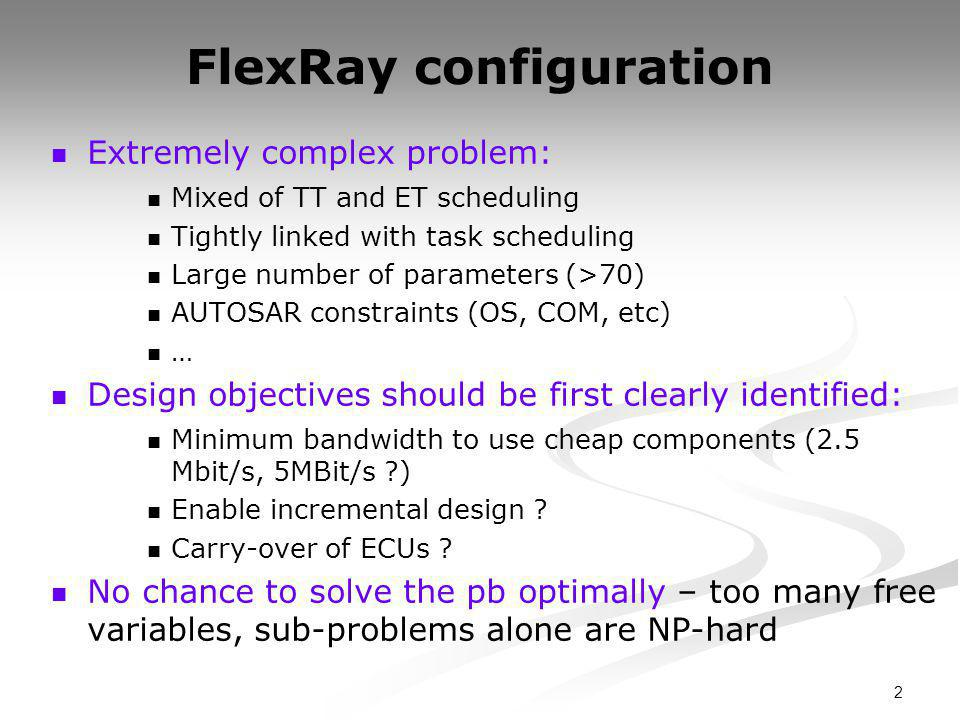 2 FlexRay configuration Extremely complex problem: Mixed of TT and ET scheduling Tightly linked with task scheduling Large number of parameters (>70) AUTOSAR constraints (OS, COM, etc) … Design objectives should be first clearly identified: Minimum bandwidth to use cheap components (2.5 Mbit/s, 5MBit/s ) Enable incremental design .