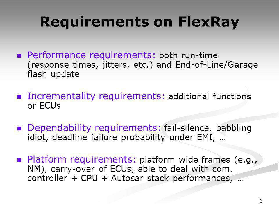 3 Requirements on FlexRay Performance requirements: both run-time (response times, jitters, etc.) and End-of-Line/Garage flash update Incrementality requirements: additional functions or ECUs Dependability requirements: fail-silence, babbling idiot, deadline failure probability under EMI, … Platform requirements: platform wide frames (e.g., NM), carry-over of ECUs, able to deal with com.