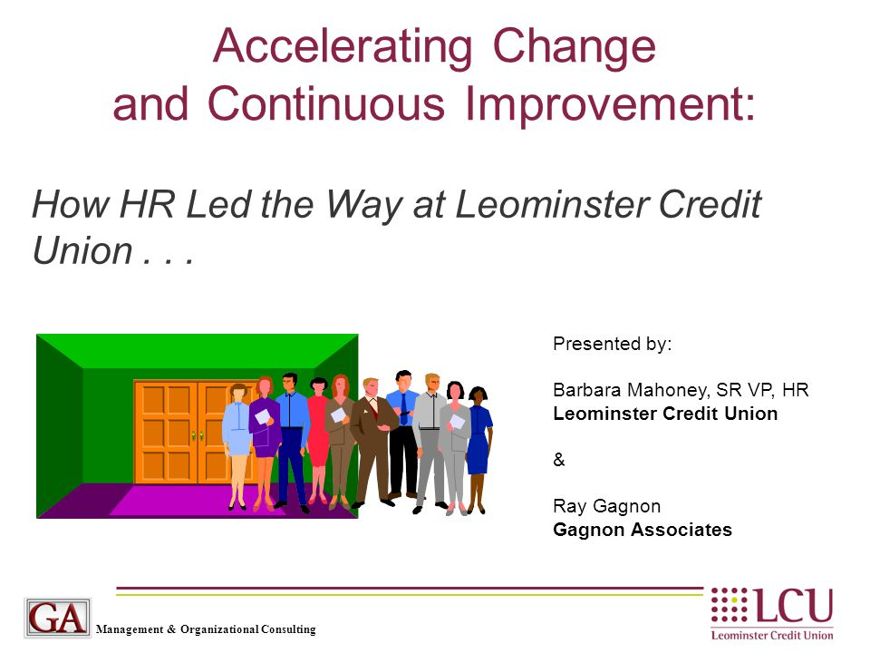 Management & Organizational Consulting Accelerating Change and Continuous Improvement: Presented by: Barbara Mahoney, SR VP, HR Leominster Credit Unio