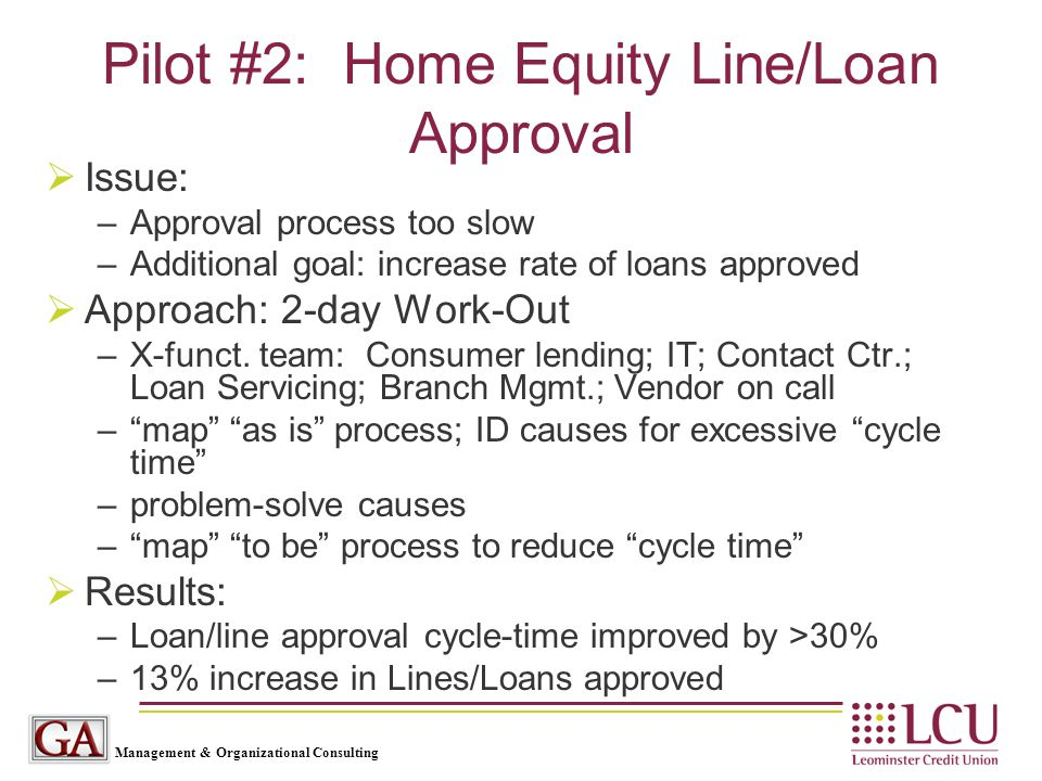 Management & Organizational Consulting Pilot #2: Home Equity Line/Loan Approval  Issue: –Approval process too slow –Additional goal: increase rate of