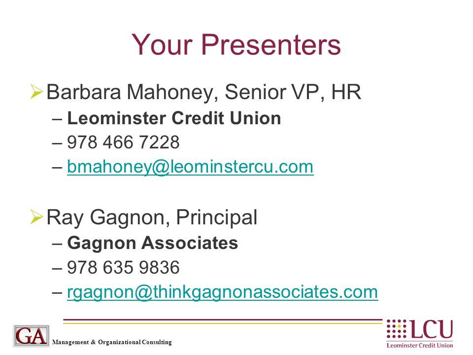 Management & Organizational Consulting Your Presenters  Barbara Mahoney, Senior VP, HR –Leominster Credit Union –978 466 7228 –bmahoney@leominstercu.combmahoney@leominstercu.com  Ray Gagnon, Principal –Gagnon Associates –978 635 9836 –rgagnon@thinkgagnonassociates.comrgagnon@thinkgagnonassociates.com