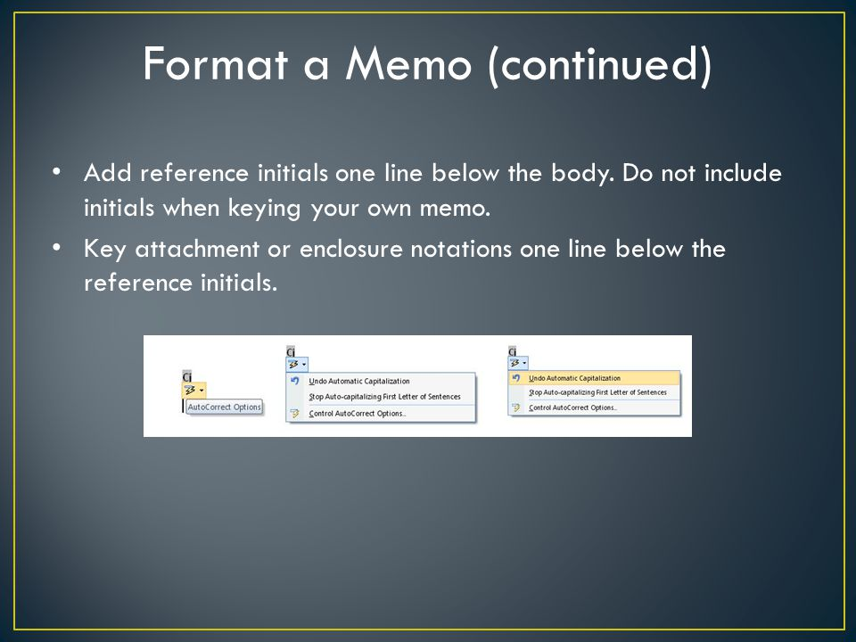 Format a Memo (continued) Add reference initials one line below the body. Do not include initials when keying your own memo. Key attachment or enclosu