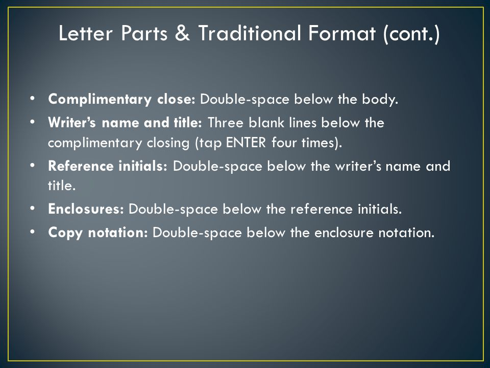 Letter Parts & Traditional Format (cont.) Complimentary close: Double-space below the body. Writer's name and title: Three blank lines below the compl