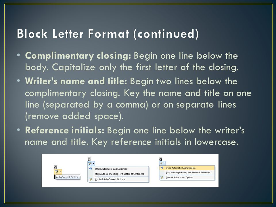 Complimentary closing: Begin one line below the body. Capitalize only the first letter of the closing. Writer's name and title: Begin two lines below