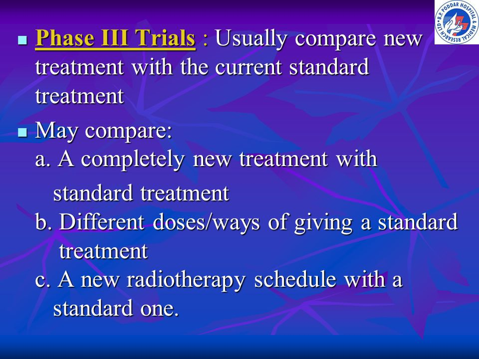 Phase III Trials : Usually compare new treatment with the current standard treatment Phase III Trials : Usually compare new treatment with the current
